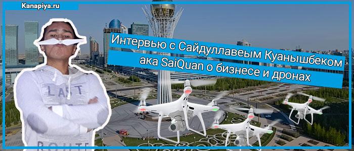 Интервью с Сайдуллавеым Куанышбеком ака SaiQuan о бизнесе и дронах